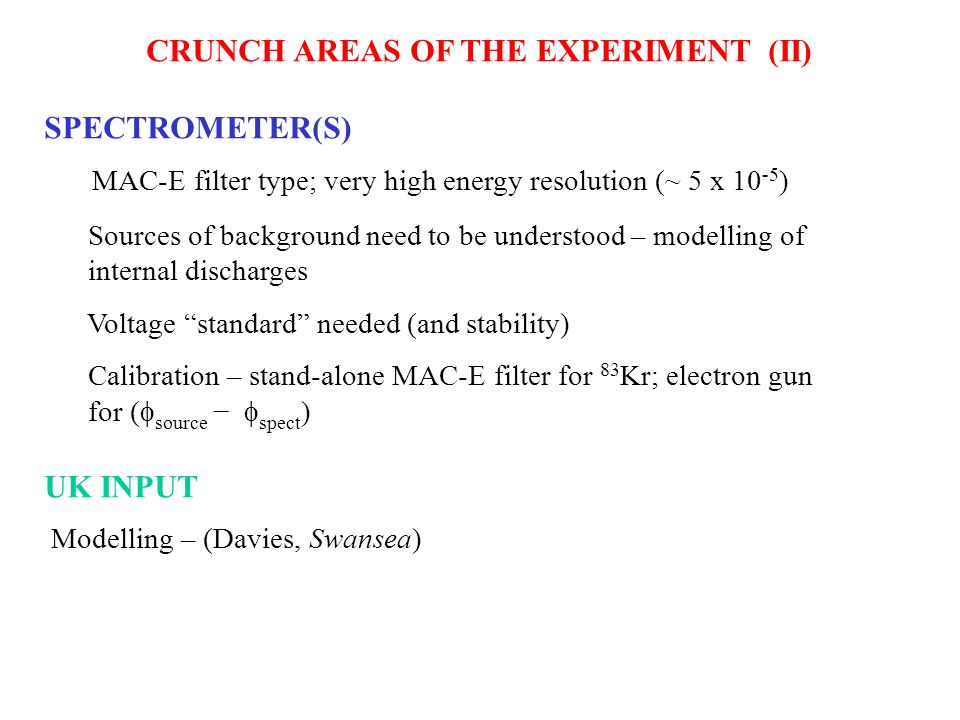CRUNCH AREAS OF THE EXPERIMENT (II) SPECTROMETER(S) MAC-E filter type; very high energy resolution (~ 5 x 10 -5 ) Sources of background need to be und