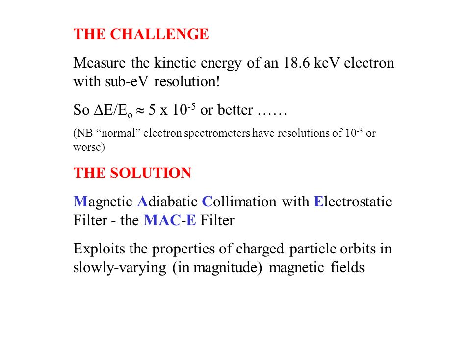 THE CHALLENGE Measure the kinetic energy of an 18.6 keV electron with sub-eV resolution! So E/E o 5 x 10 -5 or better …… (NB normal electron spectrome