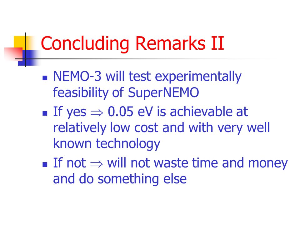 Concluding Remarks II NEMO-3 will test experimentally feasibility of SuperNEMO If yes 0.05 eV is achievable at relatively low cost and with very well