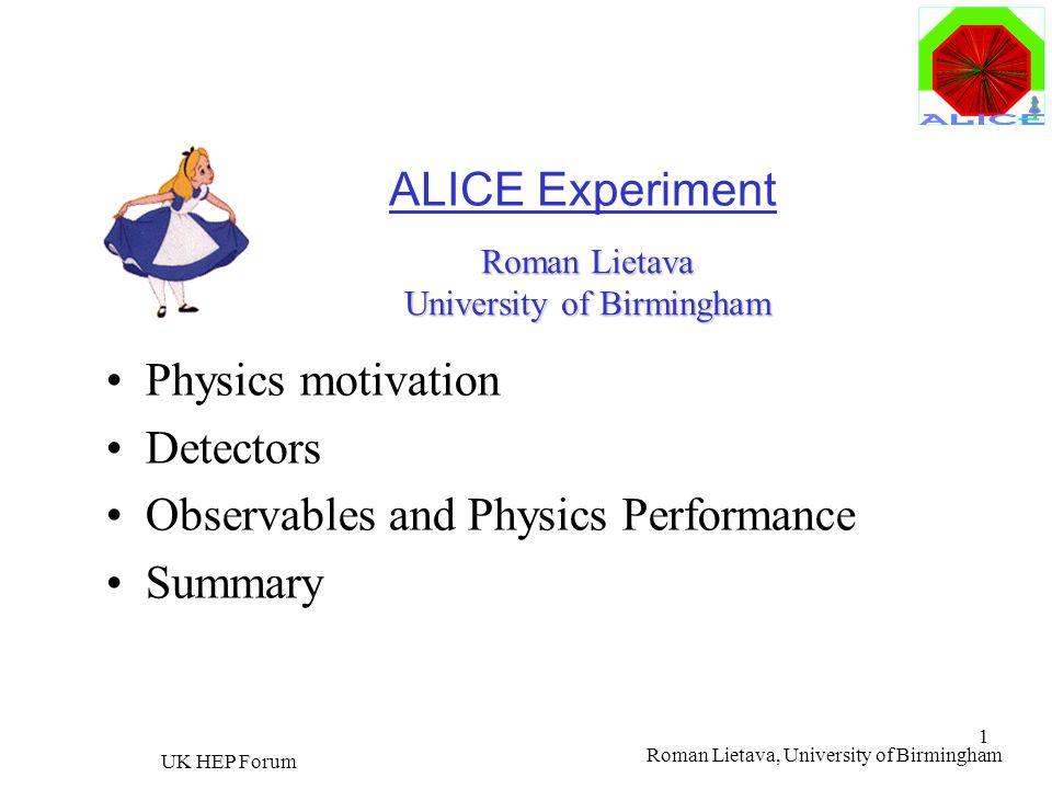 Roman Lietava, University of Birmingham UK HEP Forum 1 ALICE Experiment Physics motivation Detectors Observables and Physics Performance Summary Roman