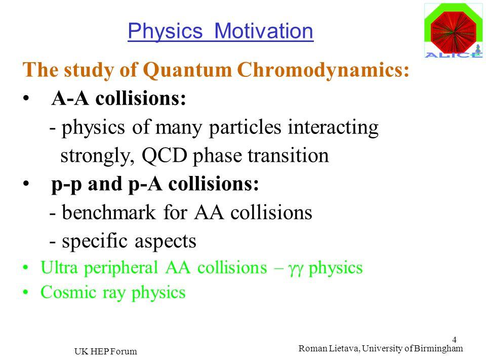 Roman Lietava, University of Birmingham UK HEP Forum 4 Physics Motivation The study of Quantum Chromodynamics: A-A collisions: - physics of many parti
