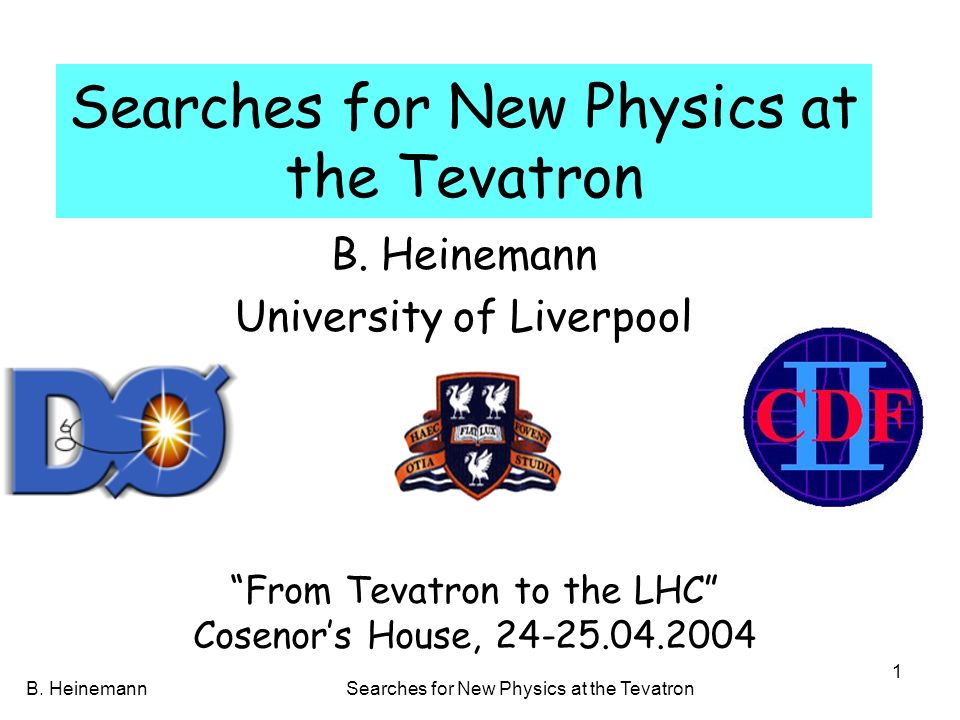 B. HeinemannSearches for New Physics at the Tevatron 1 B. Heinemann University of Liverpool From Tevatron to the LHC Cosenors House, 24-25.04.2004