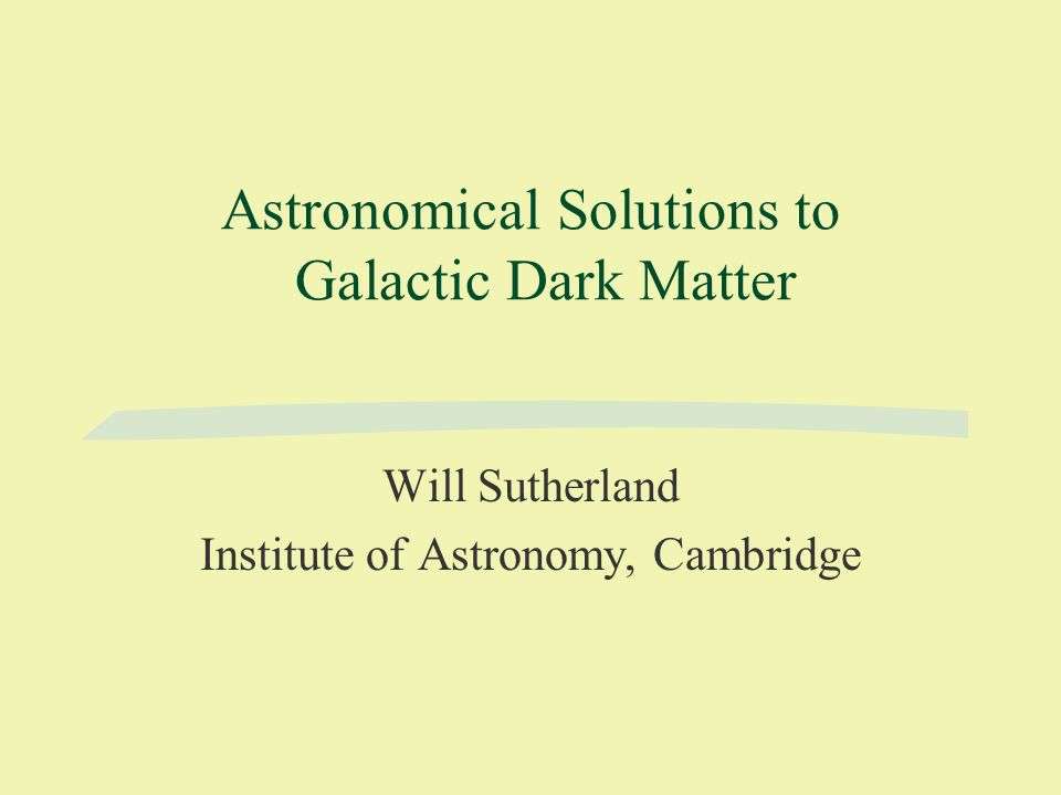 Astronomical Solutions to Galactic Dark Matter Will Sutherland Institute of Astronomy, Cambridge