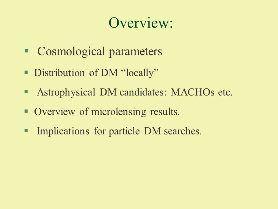 Overview: § Cosmological parameters §Distribution of DM locally § Astrophysical DM candidates: MACHOs etc.