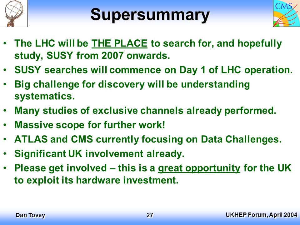 UKHEP Forum, April 2004 Dan Tovey 27 Supersummary The LHC will be THE PLACE to search for, and hopefully study, SUSY from 2007 onwards.
