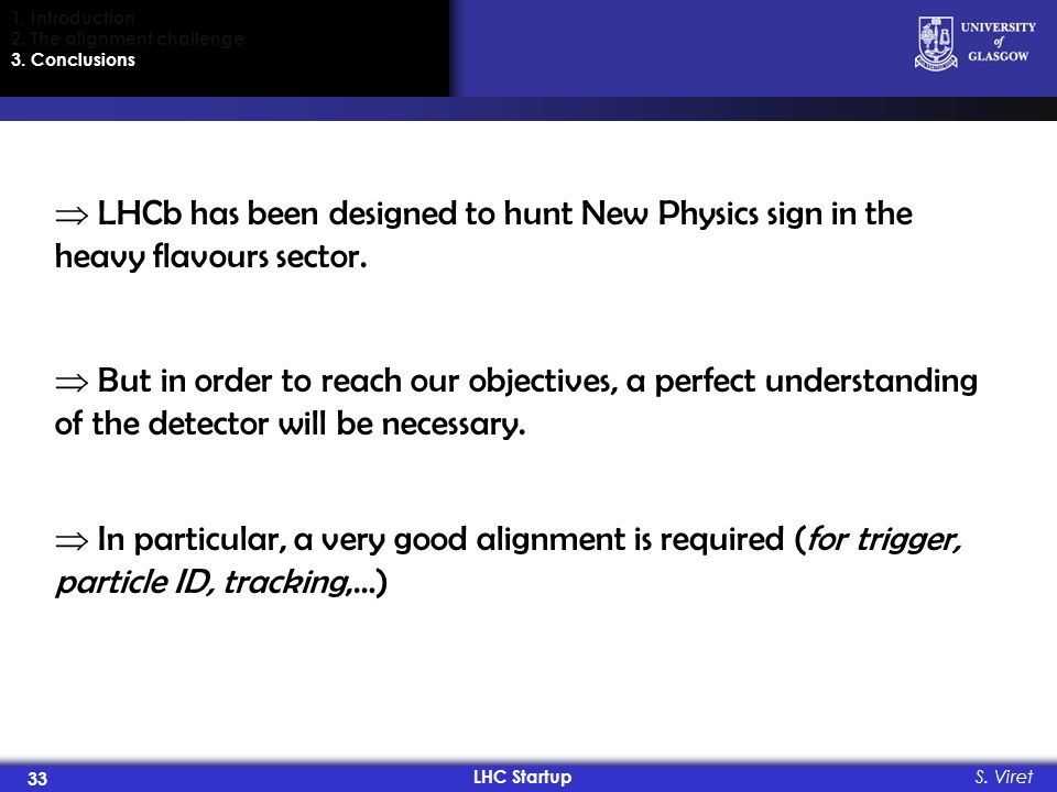 LHC Startup 33 S. Viret 1. Introduction 2. The alignment challenge 3. Conclusions LHCb has been designed to hunt New Physics sign in the heavy flavour