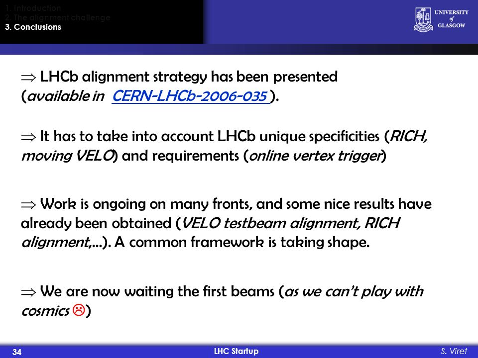 LHC Startup 34 S. Viret 1. Introduction 2. The alignment challenge 3. Conclusions LHCb alignment strategy has been presented (available in CERN-LHCb-2