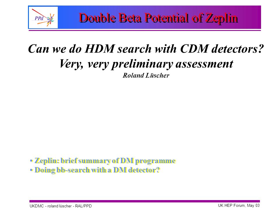 UK HEP Forum, May 03 UKDMC - roland lüscher - RAL/PPD Double Beta Potential of Zeplin Zeplin: brief summary of DM programme Doing bb-search with a DM