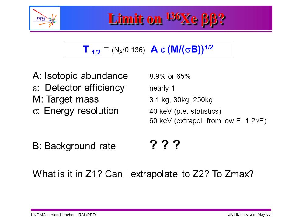 UK HEP Forum, May 03 UKDMC - roland lüscher - RAL/PPD T 1/2 = (N A /0.136) A (M/( B)) 1/2 A: Isotopic abundance 8.9% or 65% : Detector efficiency near