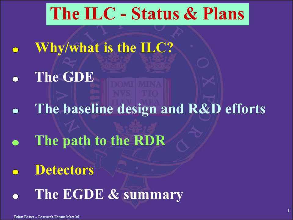 Brian Foster - Cosener's Forum May 06 1 The ILC - Status & Plans Why/what is the ILC? The GDE The baseline design and R&D efforts The path to the RDR