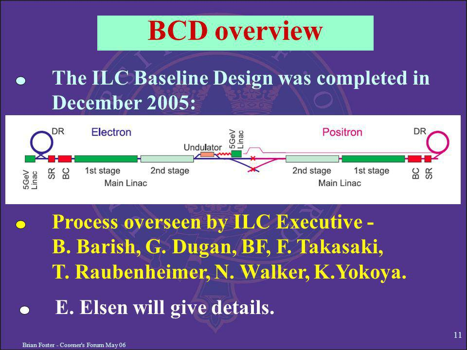 Brian Foster - Cosener s Forum May BCD overview The ILC Baseline Design was completed in December 2005: Process overseen by ILC Executive - B.