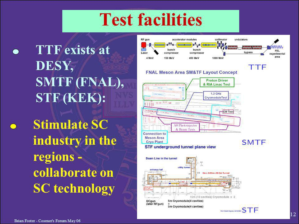 Brian Foster - Cosener s Forum May 06 12 Test facilities TTF exists at DESY, SMTF (FNAL), STF (KEK): Stimulate SC industry in the regions - collaborate on SC technology