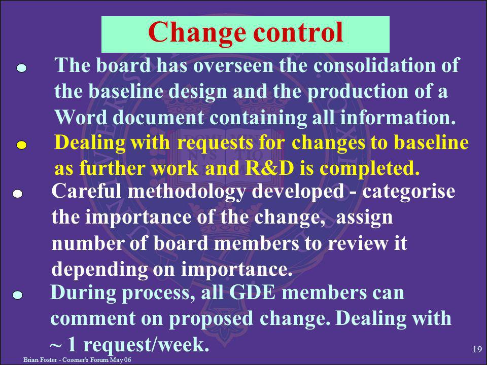 Brian Foster - Cosener s Forum May 06 19 Change control The board has overseen the consolidation of the baseline design and the production of a Word document containing all information.