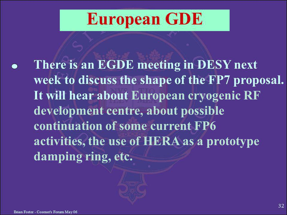 Brian Foster - Cosener s Forum May European GDE There is an EGDE meeting in DESY next week to discuss the shape of the FP7 proposal.