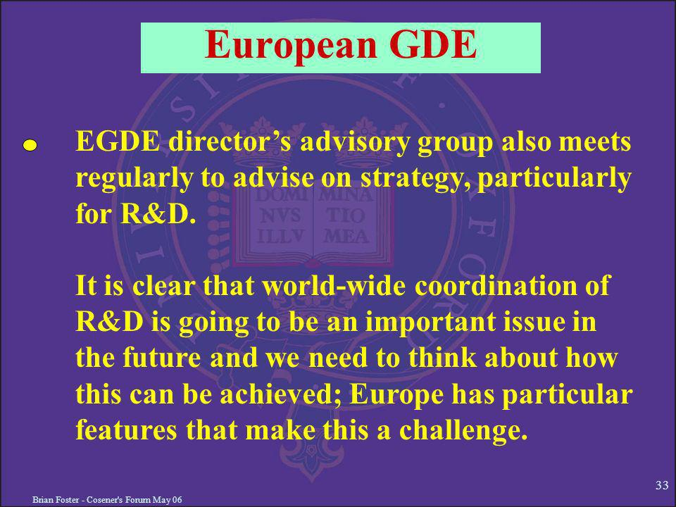 Brian Foster - Cosener s Forum May 06 33 European GDE EGDE directors advisory group also meets regularly to advise on strategy, particularly for R&D.