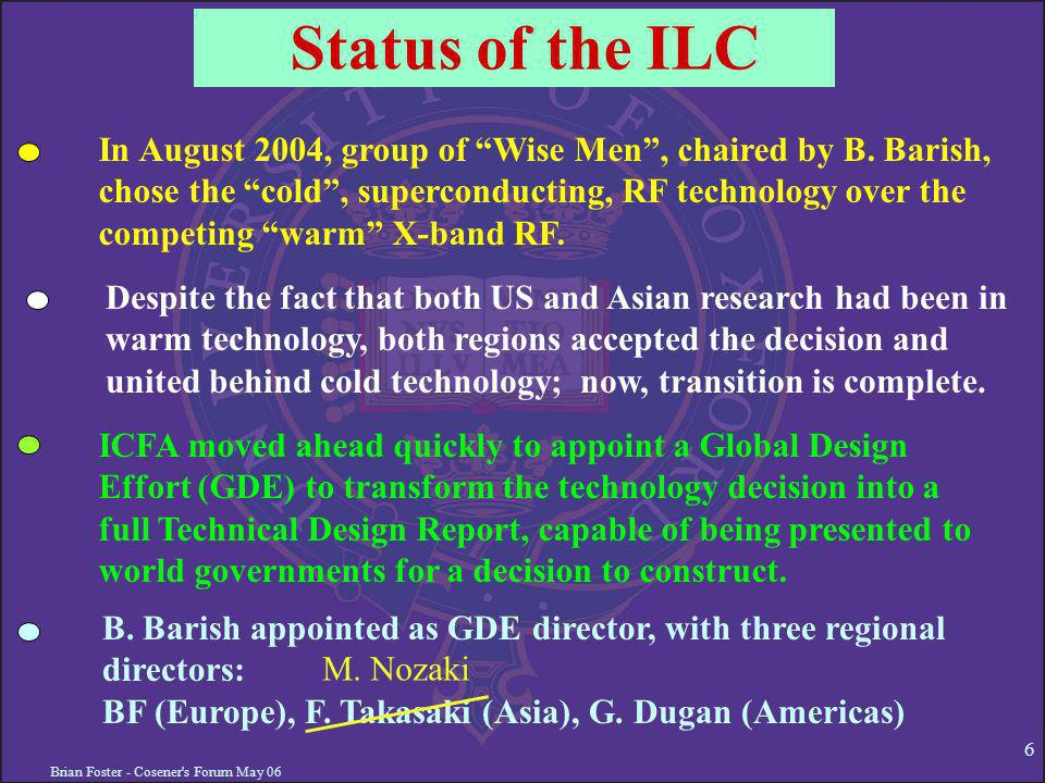 Brian Foster - Cosener s Forum May 06 6 Status of the ILC In August 2004, group of Wise Men, chaired by B.