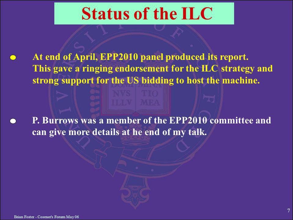 Brian Foster - Cosener's Forum May 06 7 Status of the ILC At end of April, EPP2010 panel produced its report. This gave a ringing endorsement for the