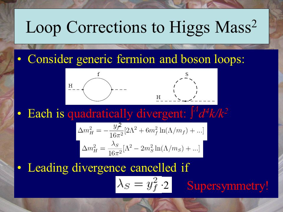 Loop Corrections to Higgs Mass 2 Consider generic fermion and boson loops: Each is quadratically divergent: Λ d 4 k/k 2 Leading divergence cancelled i
