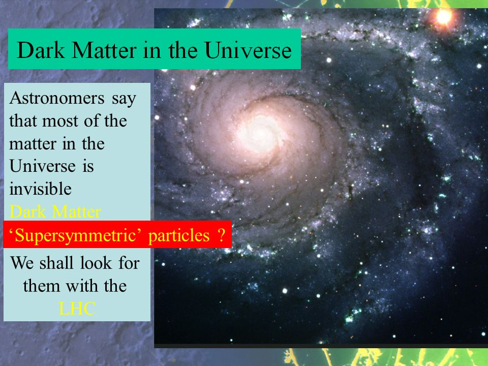 Astronomers say that most of the matter in the Universe is invisible Dark Matter Supersymmetric particles ? We shall look for them with the LHC