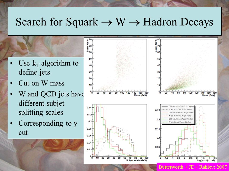 Search for Squark W Hadron Decays Use k T algorithm to define jets Cut on W mass W and QCD jets have different subjet splitting scales Corresponding t