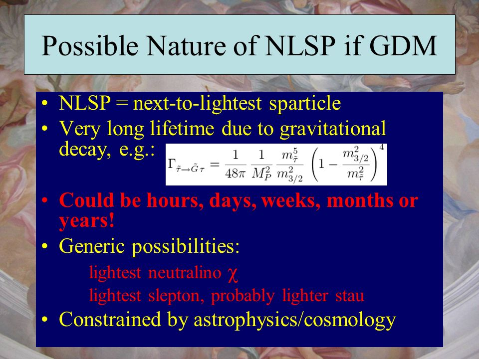 Possible Nature of NLSP if GDM NLSP = next-to-lightest sparticle Very long lifetime due to gravitational decay, e.g.: Could be hours, days, weeks, mon