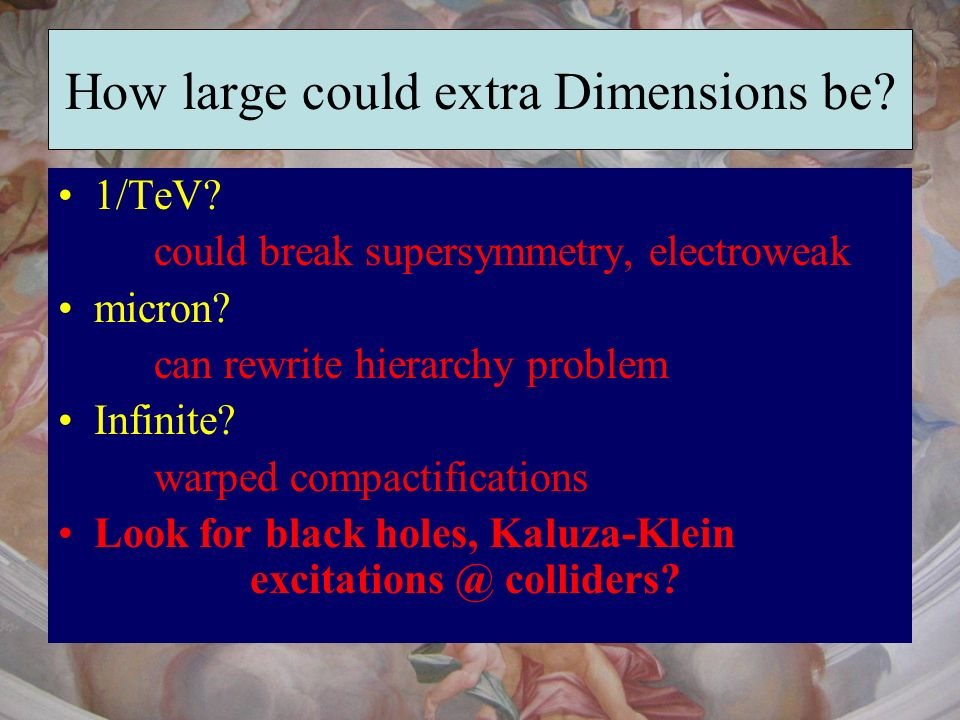 How large could extra Dimensions be? 1/TeV? could break supersymmetry, electroweak micron? can rewrite hierarchy problem Infinite? warped compactifica