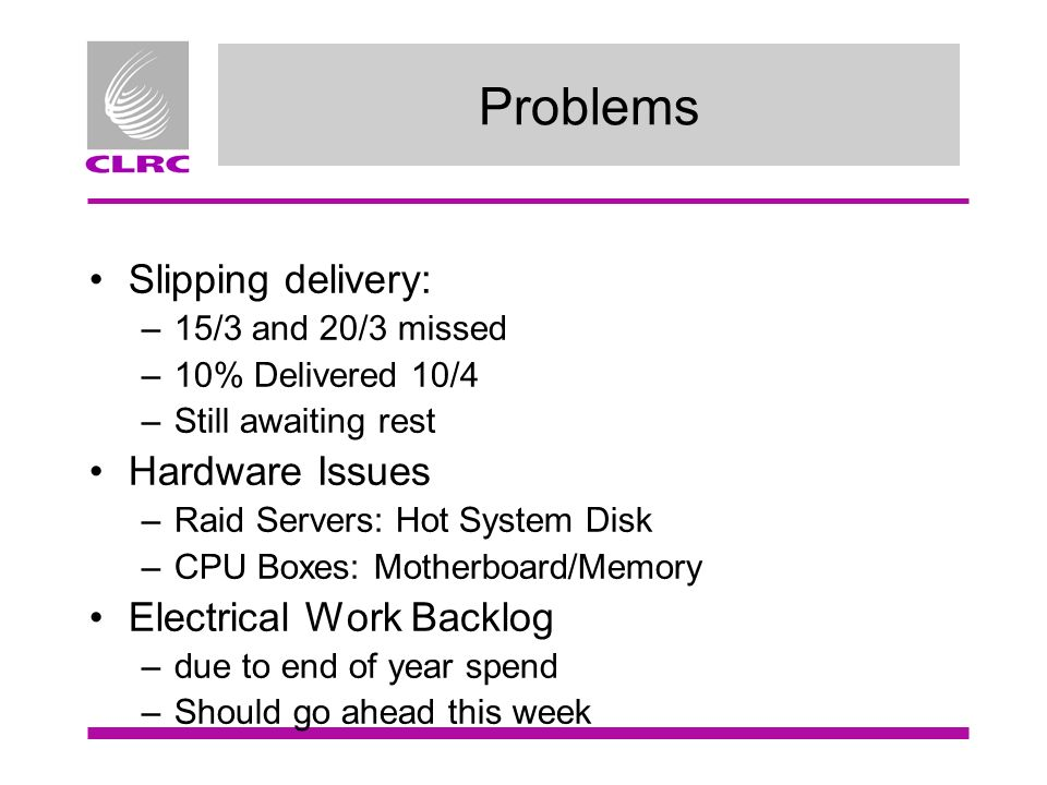 Problems Slipping delivery: –15/3 and 20/3 missed –10% Delivered 10/4 –Still awaiting rest Hardware Issues –Raid Servers: Hot System Disk –CPU Boxes: Motherboard/Memory Electrical Work Backlog –due to end of year spend –Should go ahead this week