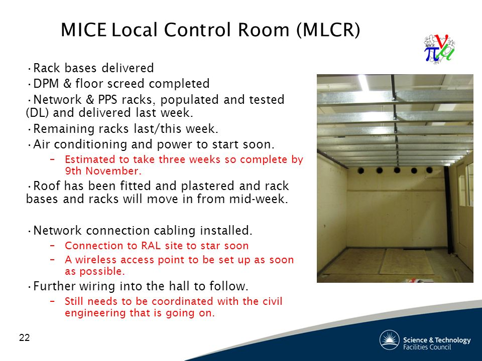 22 MICE Local Control Room (MLCR) Rack bases delivered DPM & floor screed completed Network & PPS racks, populated and tested (DL) and delivered last week.