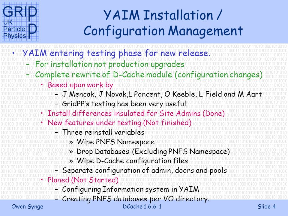 Owen SyngeDCache 1.6.6-1Slide 4 YAIM Installation / Configuration Management YAIM entering testing phase for new release.
