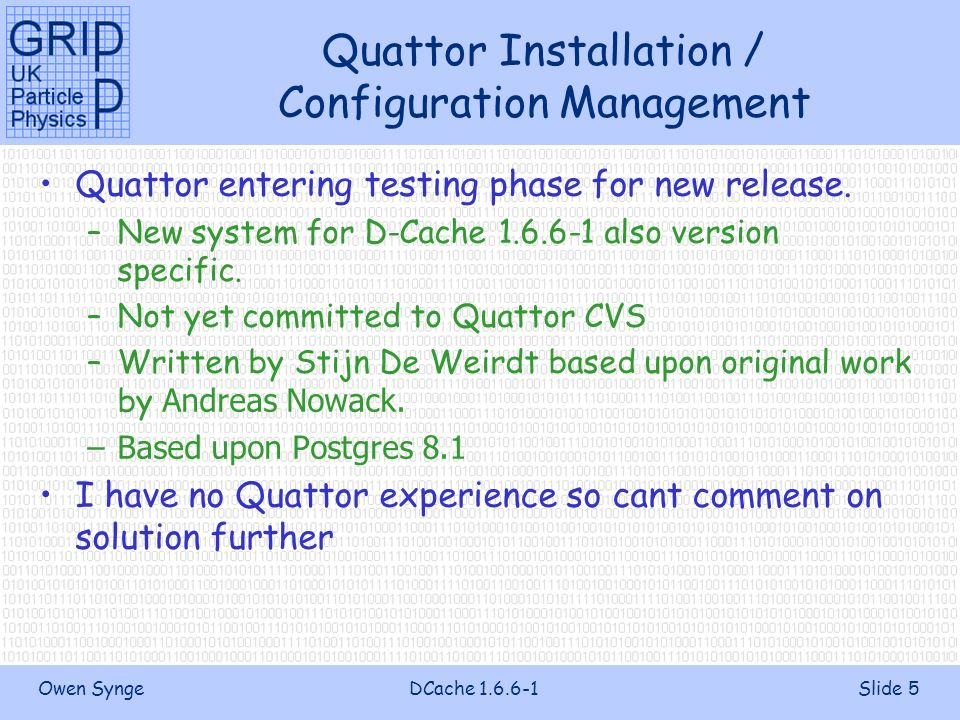 Owen SyngeDCache 1.6.6-1Slide 5 Quattor Installation / Configuration Management Quattor entering testing phase for new release.