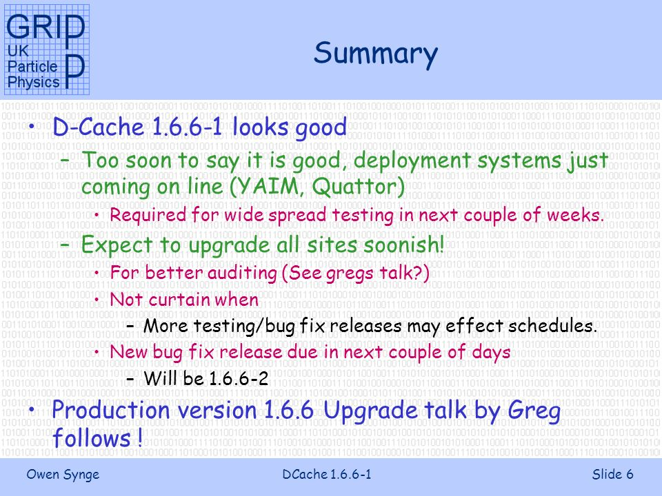 Owen SyngeDCache 1.6.6-1Slide 6 Summary D-Cache 1.6.6-1 looks good –Too soon to say it is good, deployment systems just coming on line (YAIM, Quattor) Required for wide spread testing in next couple of weeks.