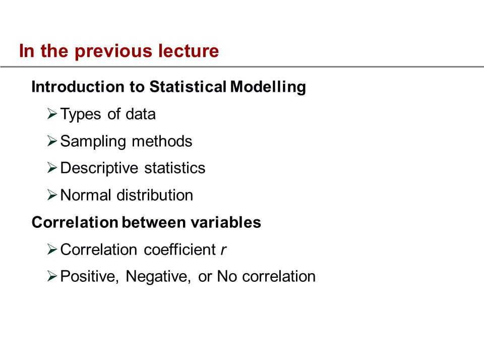 In the previous lecture Introduction to Statistical Modelling Types of data Sampling methods Descriptive statistics Normal distribution Correlation between variables Correlation coefficient r Positive, Negative, or No correlation