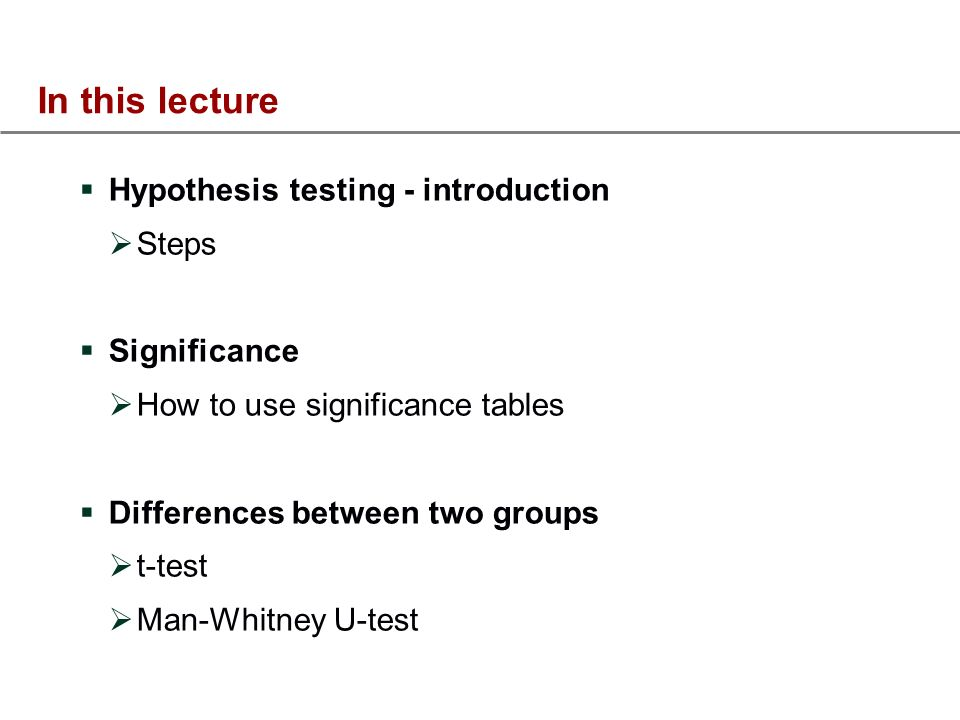 In this lecture Hypothesis testing - introduction Steps Significance How to use significance tables Differences between two groups t-test Man-Whitney U-test