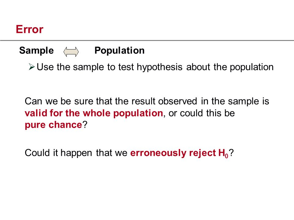 Error Sample Population Use the sample to test hypothesis about the population Can we be sure that the result observed in the sample is valid for the whole population, or could this be pure chance.