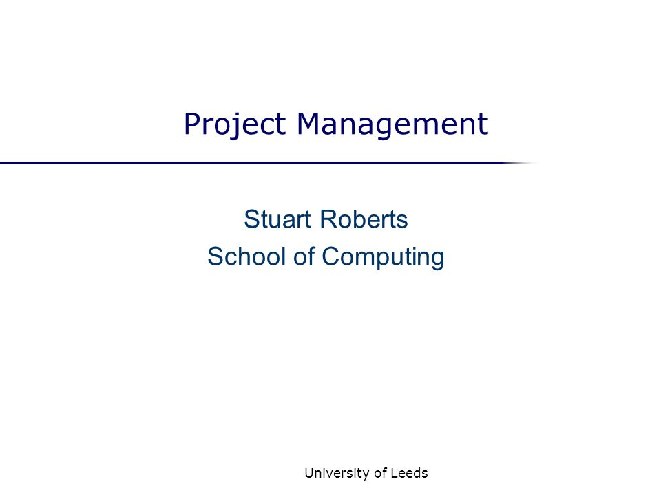 University of Leeds Project Management Stuart Roberts School of Computing