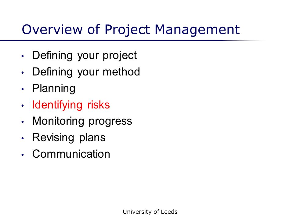 University of Leeds Overview of Project Management Defining your project Defining your method Planning Identifying risks Monitoring progress Revising plans Communication