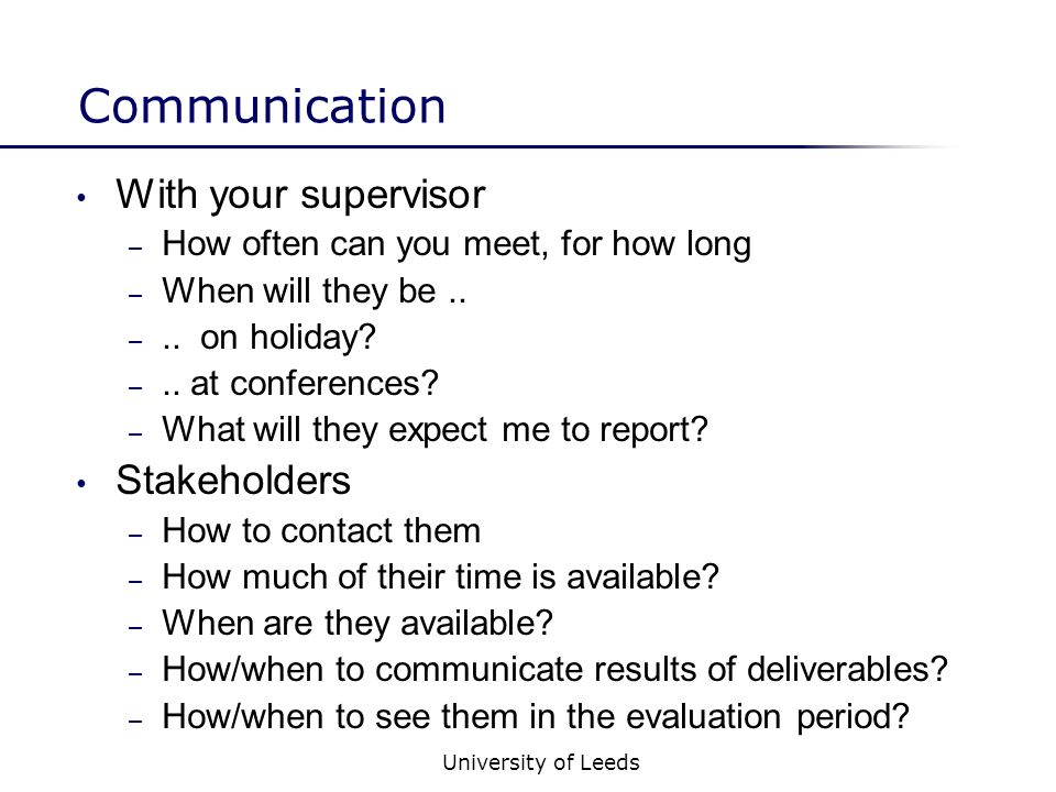 University of Leeds Communication With your supervisor – How often can you meet, for how long – When will they be..