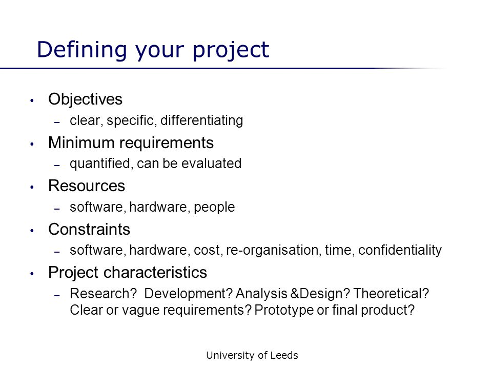 University of Leeds Defining your project Objectives – clear, specific, differentiating Minimum requirements – quantified, can be evaluated Resources – software, hardware, people Constraints – software, hardware, cost, re-organisation, time, confidentiality Project characteristics – Research.