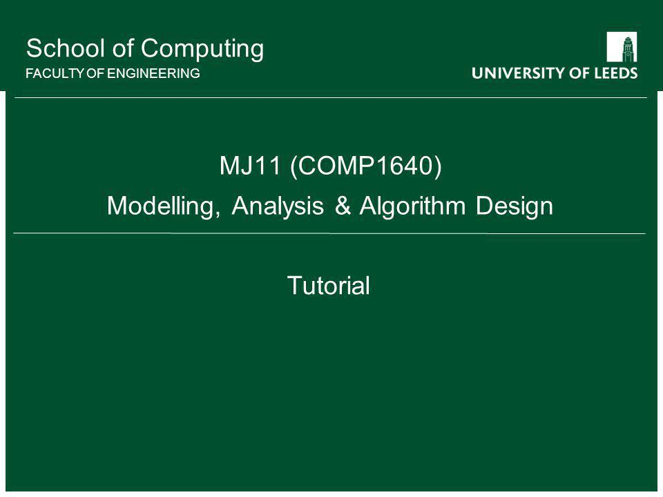 School of Computing FACULTY OF ENGINEERING MJ11 (COMP1640) Modelling, Analysis & Algorithm Design Tutorial