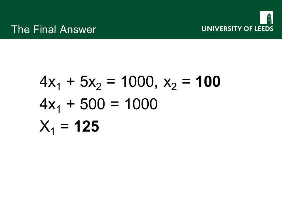 The Final Answer 4x 1 + 5x 2 = 1000, x 2 = 100 4x 1 + 500 = 1000 X 1 = 125