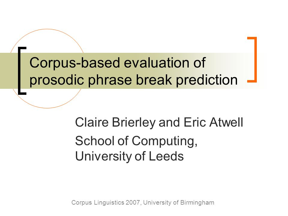 Corpus Linguistics 2007, University of Birmingham Corpus-based evaluation of prosodic phrase break prediction Claire Brierley and Eric Atwell School o