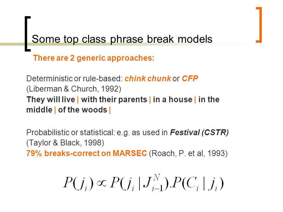 Shallow or chunk parsing Source: http://ironcreek.net/phpsyntaxtree/http://ironcreek.net/phpsyntaxtree/ [S [PP [IN In] [NP [AT the] [JJ popular] [NN mythology]]] [NP [AT the] [NN computer]] [VP [BEZ is] [NP [AT a] [NN mathematics] [NN machine.]]]] In the popular mythology | the computer is a mathematics machine.