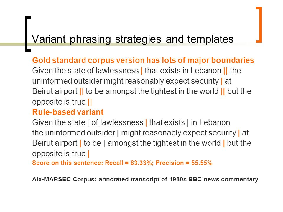 Variant phrasing strategies and templates Gold standard corpus version has lots of major boundaries Given the state of lawlessness | that exists in Lebanon || the uninformed outsider might reasonably expect security | at Beirut airport || to be amongst the tightest in the world || but the opposite is true || Intuitive prosodic phrasing Given the state of lawlessness that exists in Lebanon | the uninformed outsider | might reasonably expect | security | at Beirut airport | to be amongst the tightest in the world | but the opposite is true | Score on this sentence: Recall = 83.33%; Precision = 71.43%..the very notion of evaluating a phrase-break model against a gold standard is problematic as long as the gold standard only represents one out of the space of all acceptable phrasings..