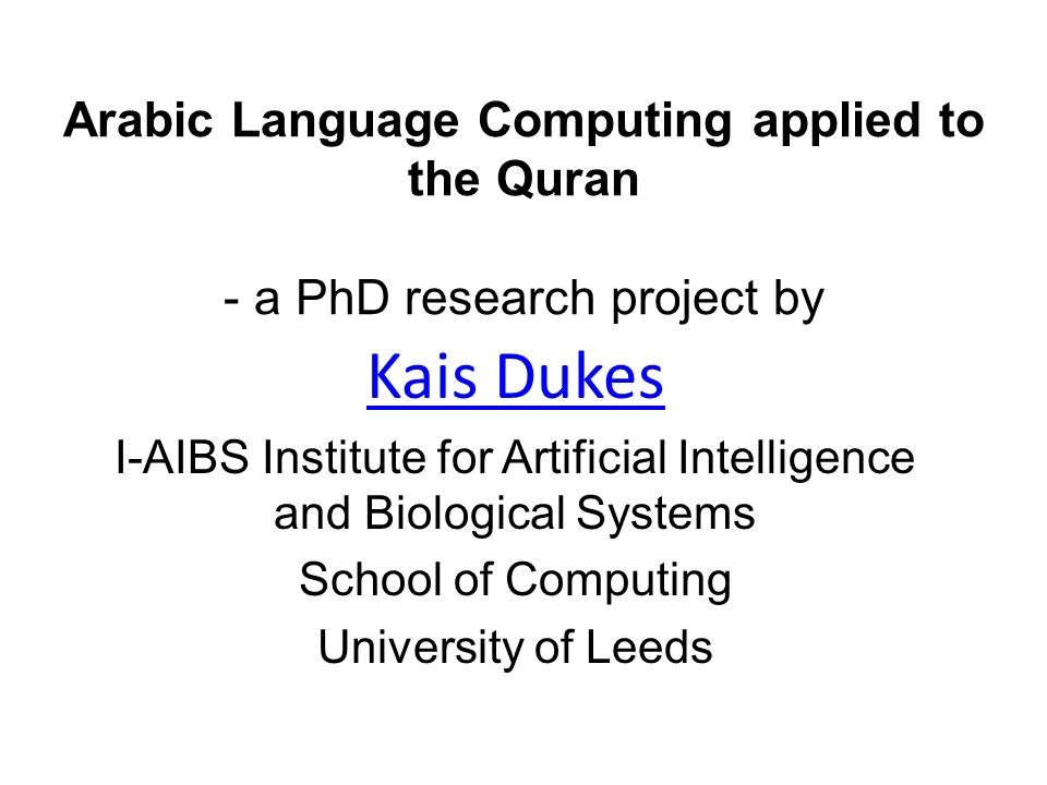 Arabic Language Computing applied to the Quran - a PhD research project by Kais Dukes I-AIBS Institute for Artificial Intelligence and Biological Systems School of Computing University of Leeds