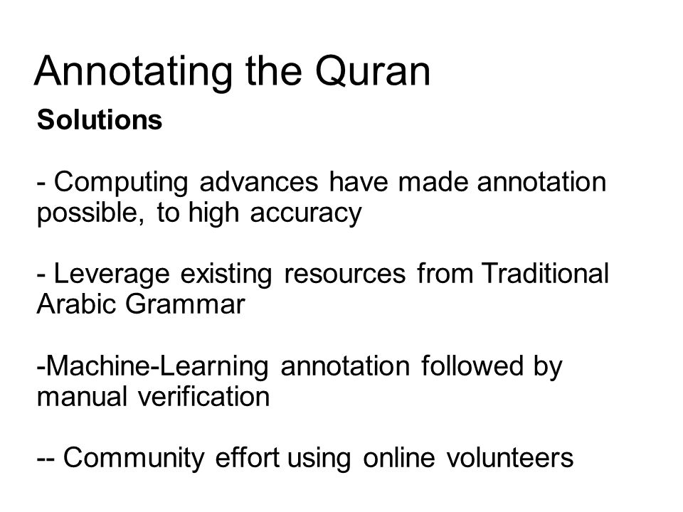 Annotating the Quran Solutions - Computing advances have made annotation possible, to high accuracy - Leverage existing resources from Traditional Arabic Grammar -Machine-Learning annotation followed by manual verification -- Community effort using online volunteers
