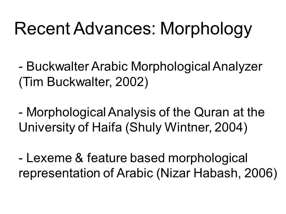 Recent Advances: Morphology - Buckwalter Arabic Morphological Analyzer (Tim Buckwalter, 2002) - Morphological Analysis of the Quran at the University of Haifa (Shuly Wintner, 2004) - Lexeme & feature based morphological representation of Arabic (Nizar Habash, 2006)