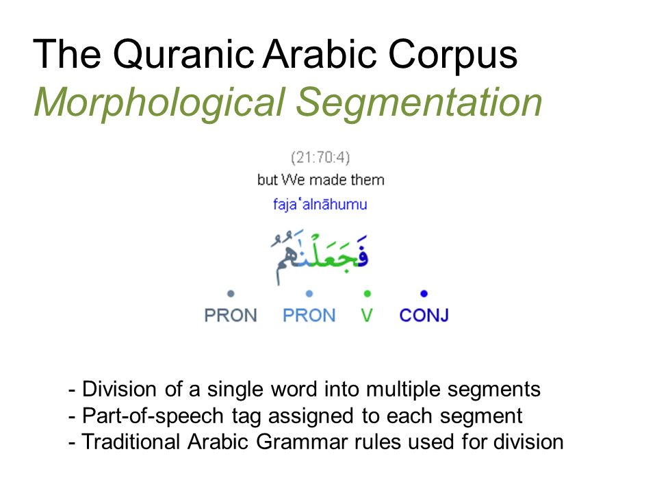 The Quranic Arabic Corpus Morphological Segmentation - Division of a single word into multiple segments - Part-of-speech tag assigned to each segment - Traditional Arabic Grammar rules used for division
