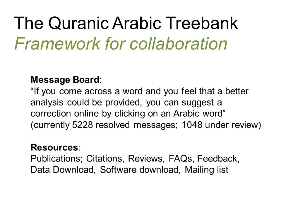 The Quranic Arabic Treebank Framework for collaboration Message Board: If you come across a word and you feel that a better analysis could be provided, you can suggest a correction online by clicking on an Arabic word (currently 5228 resolved messages; 1048 under review) Resources: Publications; Citations, Reviews, FAQs, Feedback, Data Download, Software download, Mailing list