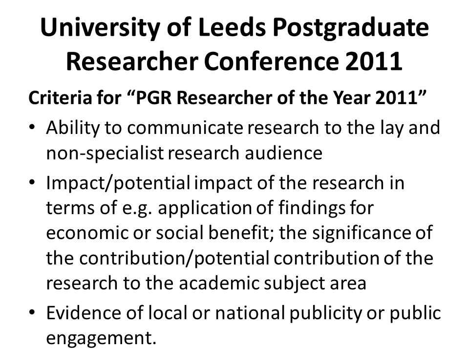 University of Leeds Postgraduate Researcher Conference 2011 Criteria for PGR Researcher of the Year 2011 Ability to communicate research to the lay and non-specialist research audience Impact/potential impact of the research in terms of e.g.