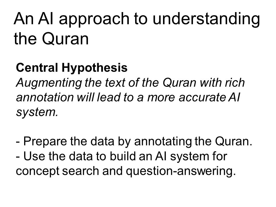 An AI approach to understanding the Quran Central Hypothesis Augmenting the text of the Quran with rich annotation will lead to a more accurate AI system.